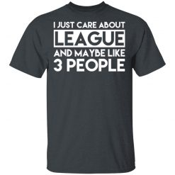 I Just Care About League And Maybe Like 3 People T-Shirts, Hoodies, Long Sleeve