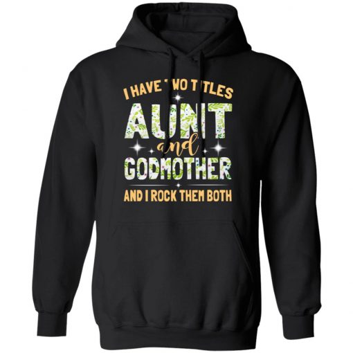 I Have Two Titles Aunt And Godmother And I Rock Them Both T-Shirts, Hoodies, Long Sleeve
