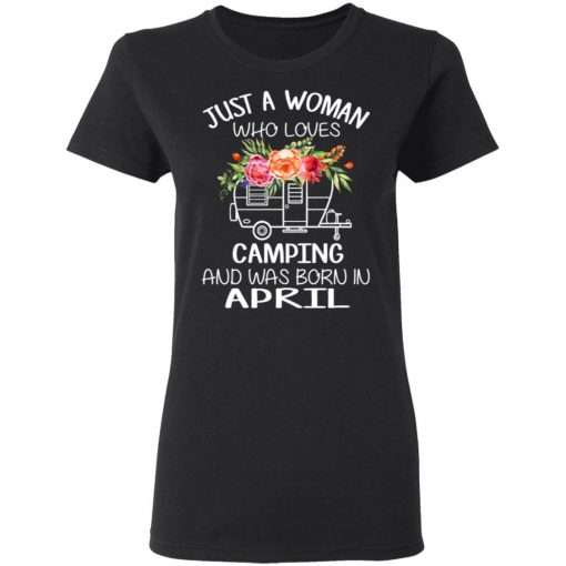 Just A Woman Who Loves Camping And Was Born In April T-Shirts, Hoodies, Long Sleeve