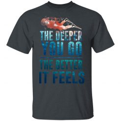 The Deeper You Go The Better It Feels Scuba Diving T-Shirts, Hoodies, Long Sleeve