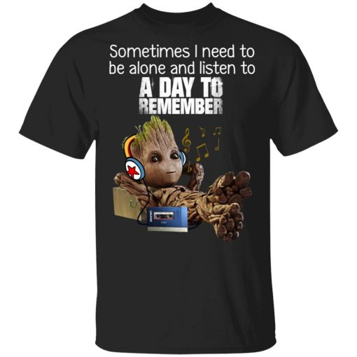 Groot Sometimes I Need To Be Alone And Listen To A Day To Remember T-Shirts, Hoodies, Long Sleeve