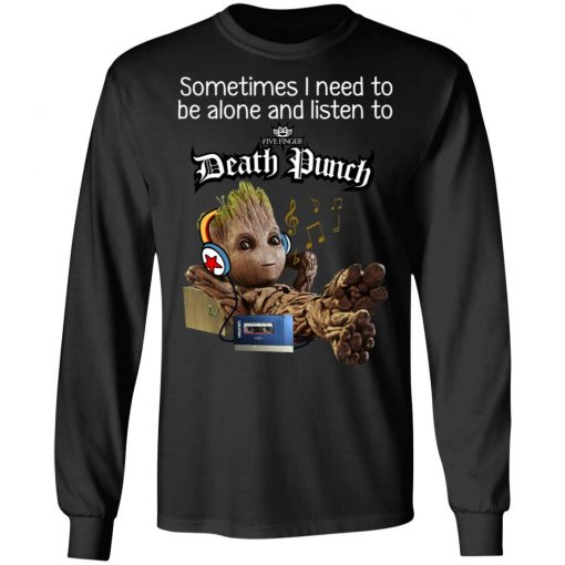 Groot Sometimes I Need To Be Alone And Listen To Five Finger Death Punch T-Shirts, Hoodies, Long Sleeve