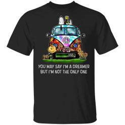 You May Say I'm A Dreamer But I'm Not The Only One T-Shirts, Hoodies, Long Sleeve