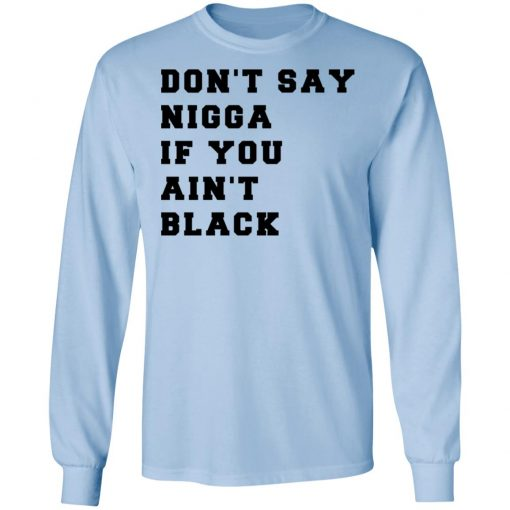 Don't Say Nigga If You Ain't Black T-Shirts, Hoodies, Long Sleeve