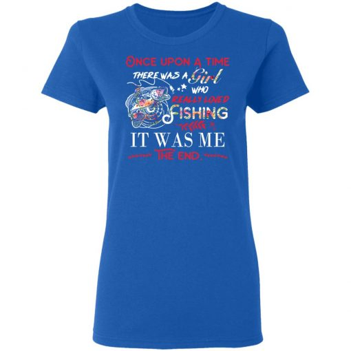 Once Upon A Time There Was A Girl Who Really Loved Fishing It Was Me T-Shirts, Hoodies, Long Sleeve