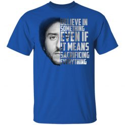 Believe in something. Even if it means sacrificing everything Colin Kaepernick T-Shirts, Hoodies, Long Sleeve