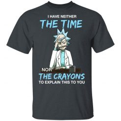 Rick And Morty I Have Neither The Time Nor The Crayons To Explain This To You T-Shirts, Hoodies, Long Sleeve
