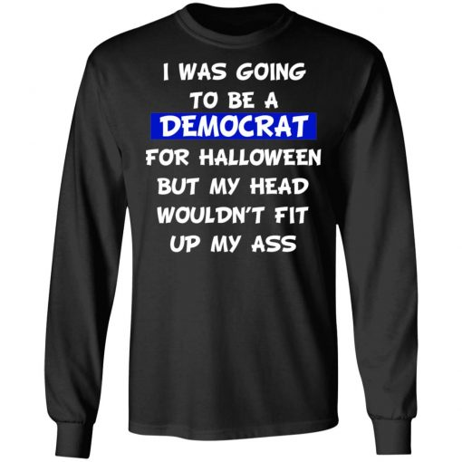 I Was Going To Be A Democrat For Halloween But My Head Wouldn't Fit Up My Ass T-Shirts, Hoodies, Long Sleeve