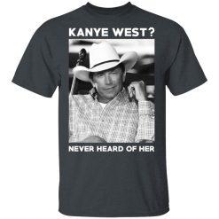 George Strait Kanye West Never Heard Of Her T-Shirts, Hoodies, Long Sleeve