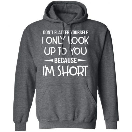 Don't Flatter Yourself I Only Look Up To You Because I'm Shorts T-Shirts, Hoodies, Long Sleeve