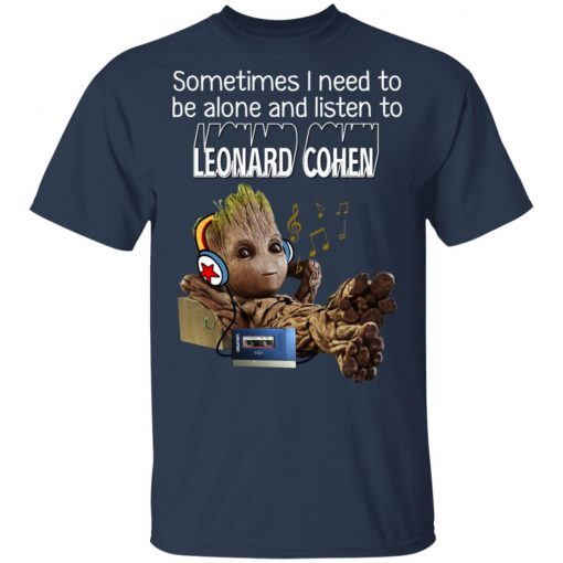 Groot Sometimes I Need To Be Alone And Listen To Leonard Cohen T-Shirts, Hoodies, Long Sleeve
