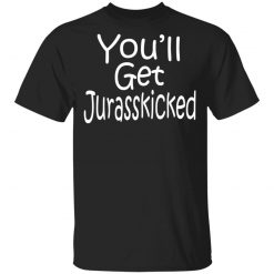 You'll Get Jurasskicked T-Shirts, Hoodies, Long Sleeve