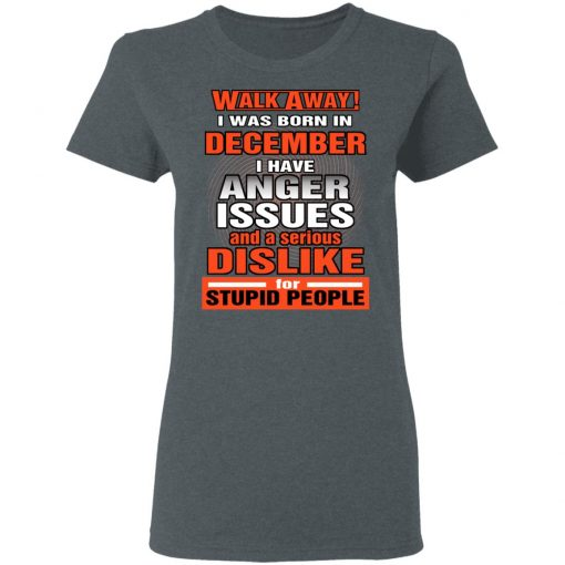 I Was Born In December I Have Anger Issues And A Serious Dislike For Stupid People T-Shirts, Hoodies, Long Sleeve
