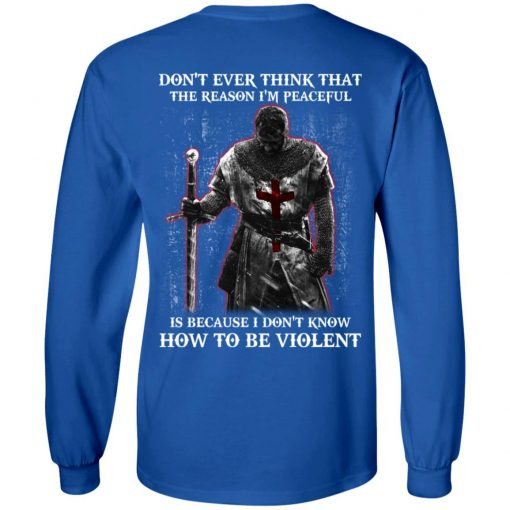 Knights Templar Don't Ever Think That The Reason I'm Peaceful Is Because I Don't Know How To Be Violent T-Shirts, Hoodies, Long Sleeve