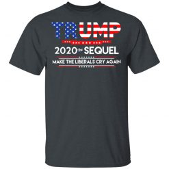 Donald Trump 2020 The Sequel Make The Liberals Cry Again T-Shirts, Hoodies, Long Sleeve