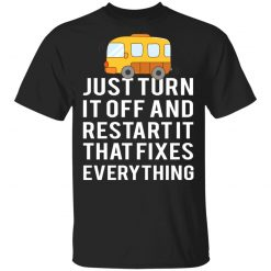 Bus Just Turn It Off And Restart It That Fixes Everything T-Shirts, Hoodies, Long Sleeve