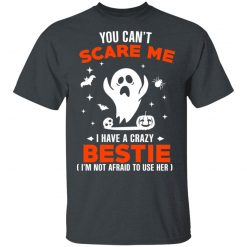 You Can't Scare Me I Have A Crazy Bestie I'm Not Afraid To User Her T-Shirts, Hoodies, Long Sleeve
