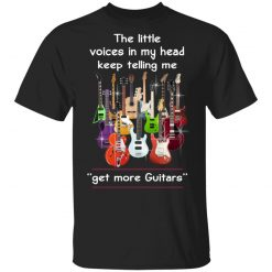 The Little Voices In My Head Keep Telling Me Get More Guitars T-Shirts, Hoodies, Long Sleeve