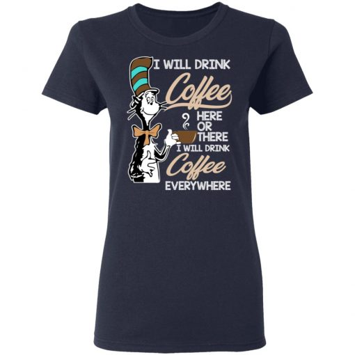 Dr. Seuss I Will Drink Coffee Here Or There Everywhere T-Shirts, Hoodies, Long Sleeve