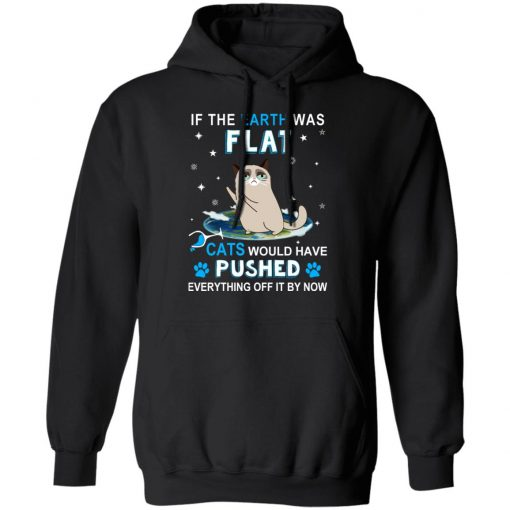 If The Earth Was Flat Cats Would Have Pushed Everything Off It By Now T-Shirts, Hoodies, Long Sleeve