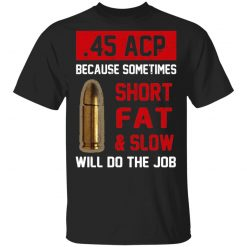 45 ACP Because Sometimes Short Fat And Slow Will Do The Job T-Shirts, Hoodies, Long Sleeve