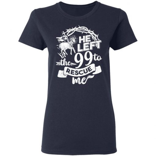 He Left The 99 To Rescue Me T-Shirts, Hoodies, Long Sleeve