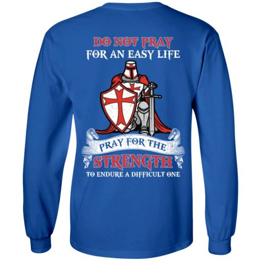 Knight Templar Do Not Pray For An Easy Life Pray For The Strength To Endure A Difficult One T-Shirts, Hoodies, Long Sleeve