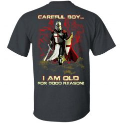 Knight Templar Careful Boy I Am Old For Good Reason T-Shirts, Hoodies, Long Sleeve