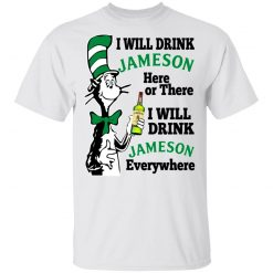 Dr Seuss I Will Drink Jameson Here Or There I Will Drink Jameson Everywhere T-Shirts, Hoodies, Long Sleeve