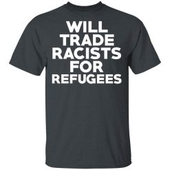 Will Trade Racists For Refugees Never Trump T-Shirts, Hoodies, Long Sleeve