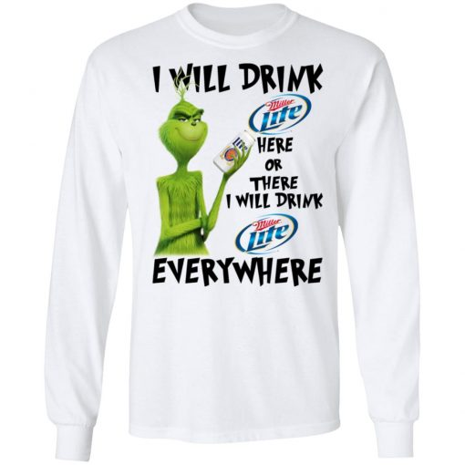 The Grinch I Will Drink Miller Lite Here Or There I Will Drink Miller Lite Everywhere T-Shirts, Hoodies, Long Sleeve
