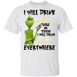 The Grinch I Will Drink Henessy Here Or There I Will Drink Henessy Everywhere T-Shirts, Hoodies, Long Sleeve