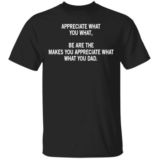 Appreciate What You What, Be Are The Makes You Appreciate What What You Dad T-Shirts, Hoodies, Long Sleeve