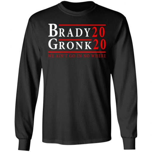 Brady Gronk 2020 Presidental We Ain't Go-In No Where T-Shirts, Hoodies, Long Sleeve