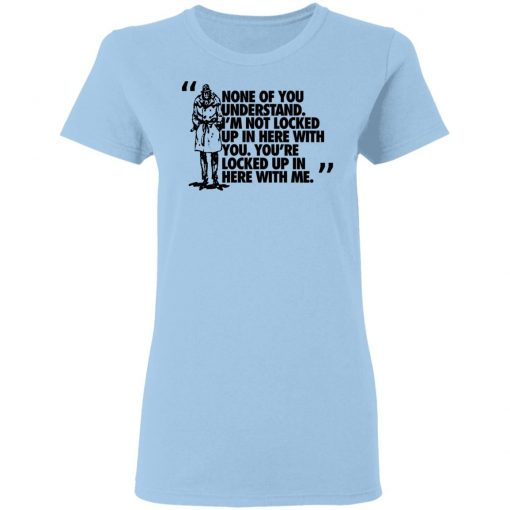 Rorschach None Of You Understand I'm Not Locked Up In Here With You T-Shirts, Hoodies, Long Sleeve