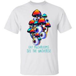 Eat Mushrooms See The Universe T-Shirts, Hoodies, Long Sleeve