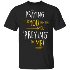 Praying For You Even Tho You Preying On Me T-Shirts, Hoodies, Long Sleeve
