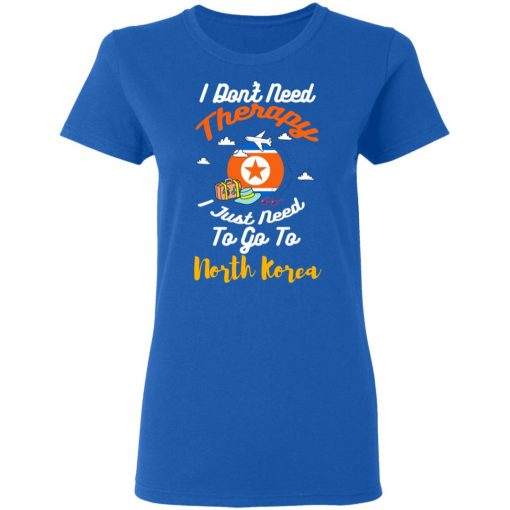 I Don't Need Therapy I Just Need To Go To North Korea T-Shirts, Hoodies, Long Sleeve