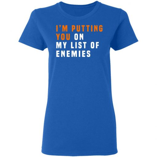 I'm Putting You On My List Of Enemies T-Shirts, Hoodies, Long Sleeve