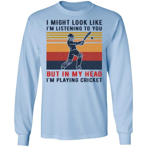 I Might Look Like I'm Listening To You But In My Head I'm Playing Cricket T-Shirts, Hoodies, Long Sleeve