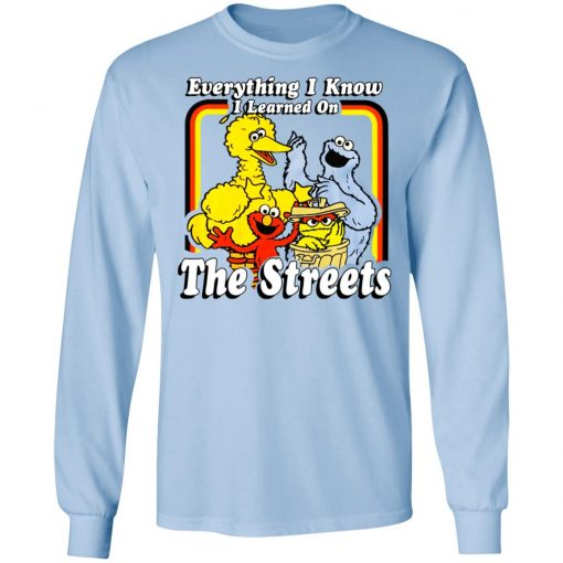 Everything I Know I Learned On The Streets T-Shirts, Hoodies, Long Sleeve