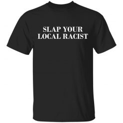 Slap Your Local Racist T-Shirts, Hoodies, Long Sleeve