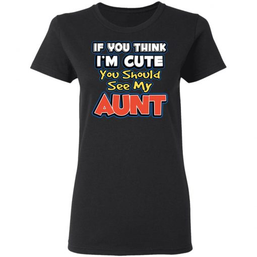 If You Think I'm Cute You Should See My Aunt T-Shirts, Hoodies, Long Sleeve