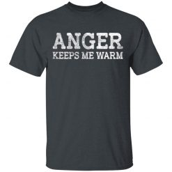 Anger Keeps Me Warm T-Shirts, Hoodies, Long Sleeve