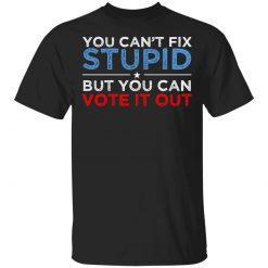 You Can't Fix Stupid But You Can Vote It Out Anti Donald Trump T-Shirts, Hoodies, Long Sleeve