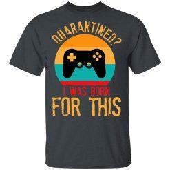 Quarantine Gaming Quarantined I Was Born For This T-Shirts, Hoodies, Long Sleeve