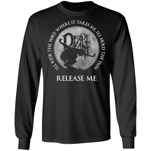 I'll Ride The Wave Where It Takes Me I'll Hold The Pain Release Me Pearl Jam T-Shirts, Hoodies, Long Sleeve