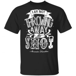 I Am Not Throwing Away My Shot Alexander Hamilton T-Shirts, Hoodies, Long Sleeve