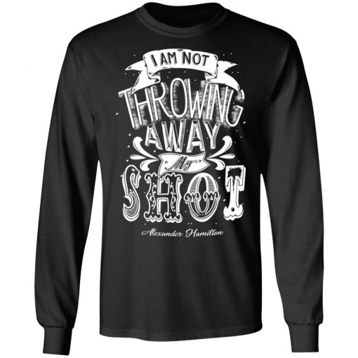I Am Not Throwing Away My Shot Alexander Hamilton T-Shirts, Hoodies, Long Sleeve