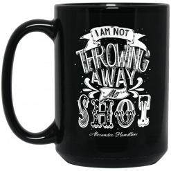 I Am Not Throwing Away My Shot Alexander Hamilton Mug